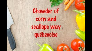 How to cook - Chowder of corn and scallops way québecoise