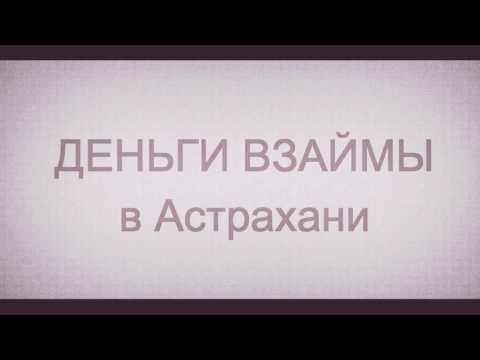 Займы в Астрахани. Деньги взаймы. Деньги до зарплаты. Деньги срочно
