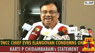 EVKS Elangovan Condemns On Karti P Chidambaram's Statement Spl hot tamil video news 03-11-2015