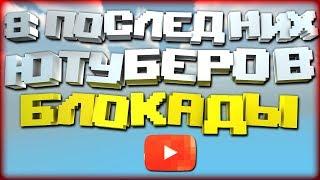 Блокада - 8 ПОСЛЕДНИХ ЮТУБЕРОВ