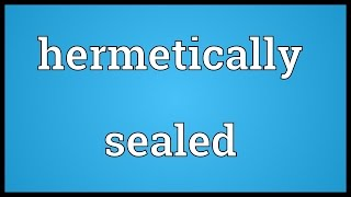 Hermetically sealed Meaning