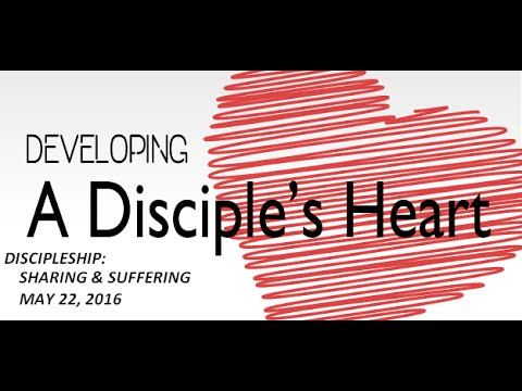 DEVELOPING A DISCIPLES HEART  Sharing & Suffering May 22 2016