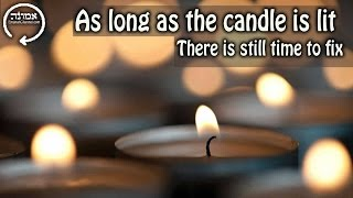 As long as the candle is lit | There is still time to fix