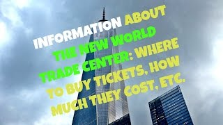 INFORMATION ABOUT THE NEW WORLD TRADE CENTER- WHERE TO BUY THE TICKETS, HOW MUCH THEY COST, ETC