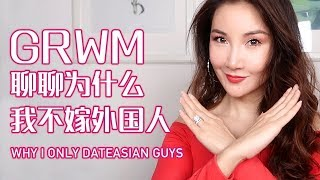 Get Ready With Me聊聊为什么我不嫁外国人| Why I Only Date Asian Guys
