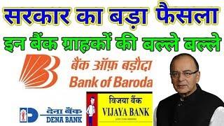 सरकार का बड़ा फैसला ग्राहकों की बल्ले-बल्ले   Bank of Baroda, Vijaya Bank and Dena Bank to be Merged