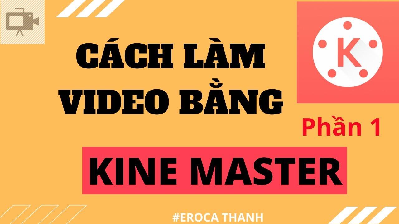 Hướng dẫn cách làm video bằng Kine Master – Phần 1 | Eroca Thanh