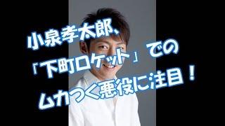 小泉孝太郎、下町ロケットで ムカつく怪演! 【YouTubeで月額36万円の不...