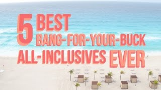 5 Best Bang-For-Your-Buck All-Inclusives Ever