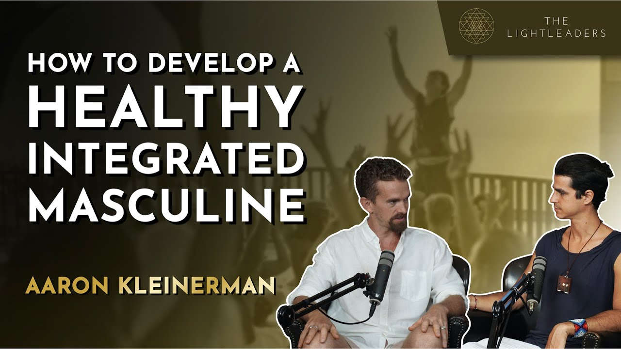 How to Develop a Healthy Integrated Masculine - Aaron Kleinerman