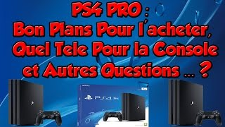PS4 PRO: Bon Plans Pour L'acheter+ Question Sur la console (Quel télé avec ?,...)