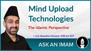 Mind Upload Technologies | Islamic Perspective | Ask An Imam