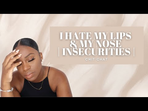 I hate my lips & my nose | INSECURITIES | Chit Chat
