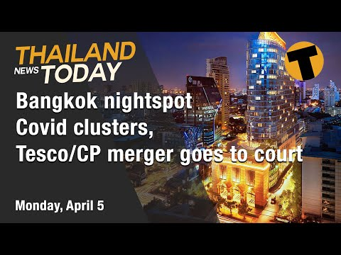 Thailand News Today | Bangkok nightspot Covid clusters, Tesco/CP merger goes to court | April 5