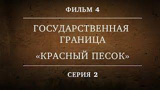 ГОСУДАРСТВЕННАЯ ГРАНИЦА | ФИЛЬМ 4 | «КРАСНЫЙ ПЕСОК» | 2 СЕРИЯ