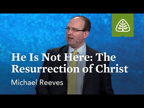 Michael Reeves: He Is Not Here: The Resurrection of Christ