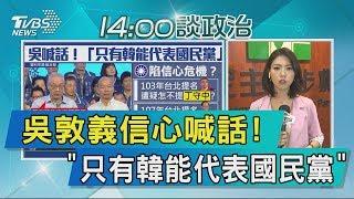 【說政治】吳敦義信心喊話! 「只有韓能代表國民黨」