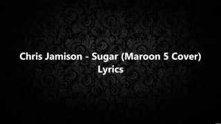 Chris Jamison - Sugar (Maroon 5 Cover) Lyrics HD