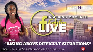 "Inspiring Moments with Kaylin - ""Rising Above Difficult Situations"""