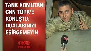 Tank komutanı CNN TÜRK& 39 e konuştu Dualarınızı esirgemeyin