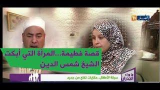 #حصريا قصة فطيمة...المرأة التي أبكت الشيخ شمس الدين الجزائري