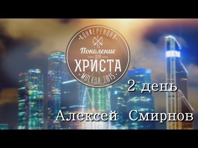Конференция ПОКОЛЕНИЕ ДЛЯ ХРИСТА 2015-(2 день)Алексей Смирнов