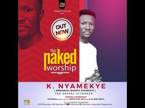 THE NAKED WORSHIP SONG.K .NYAMEKYE