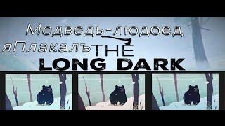 Медведь-людоед - ЯПлакалъThe Long Dark