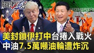 美軍封鎖伊朗打擊中國!台灣捲入戰火…中油7.5萬噸油輪遭魚雷炸沉! 關鍵時刻20190613-3 黃世聰