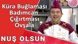 NUŞ OLSUN - Kürə buğlaması, Badımcan çığırtması, Ovşala  / 19.09.2017/