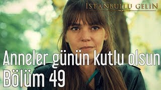 İstanbullu Gelin 49. Bölüm - Anneler Günün Kutlu Olsun