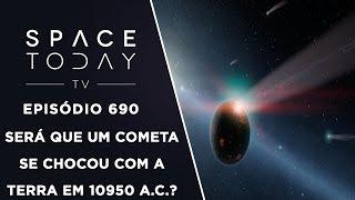 Será Que Um Cometa Se Chocou Com a Terra em 10950 a.C.? - Space Today TV Ep.690