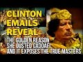 CLINTON EMAILS REVEAL THE GOLDEN REASON SHE OUSTED GADDAFI AND IT EXPOSES THE TRUE MASTERS