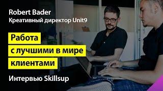 4 навыка дизайнера, чтобы работать с лучшими в мире клиентами. Robert Bader (Unit9) для Skillsup.ru