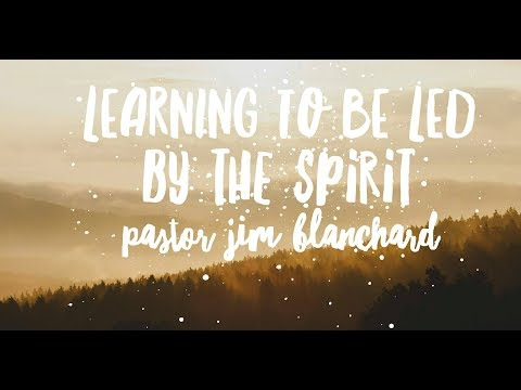 Learning To Be Led by the Spirit of God by Pastor Jim Blanchard