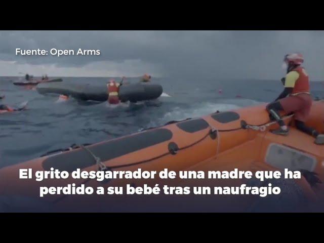 El grito desgarrador de una madre que ha perdido a su bebé tras un naufragio socorrido por Open Arms