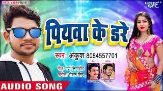 पियवा के डरे Ankush Raja का सबसे हिट गाना 2019 Piyawa Ke Dare Bhojpuri Hit Songs 2019