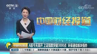 [中国财经报道]A股今天高开 上证指数突破3000点 环保通信板块强势| CCTV财经