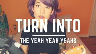 Turn Into by The Yeah Yeah Yeahs (a cover!)