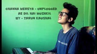 Channa Mereya | Ae Dil Hai Mushkil | Arijit Singh | Pritam | Unplugged | Cover By Tarun Kaushal