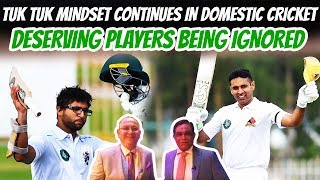Tuk Tuk Mindset Continues in Domestic Cricket | Deserving Players Being Ignored