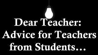 Dear Teacher: Advice for Teachers from Students...