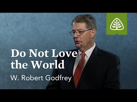 W. Robert Godfrey: Do Not Love the World