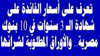 تعرف على أسعار الفائدة على شهادة الـ 3 سنوات في 10 بنوك مصرية   والأوراق المطلوبة لشرائها