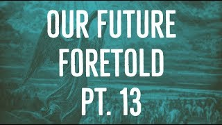 Our Future Foretold | Part 13