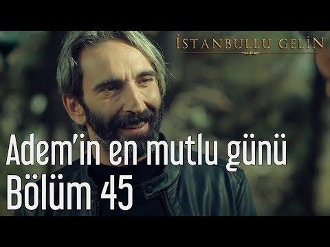 İstanbullu Gelin 45. Bölüm - Adem'in En Mutlu Günü