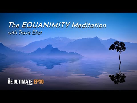 The EQUANIMITY Meditation (20 Min.) - The BE ULTIMATE Podcast (Ep30)