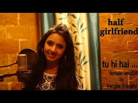 Tu Hi Hai | Half Girlfriend | Female Cover Ft. Varsha Tripathi | Arjun K | Shraddha K
