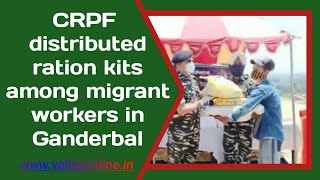 CRPF distributed ration kits among migrant workers in Ganderbal