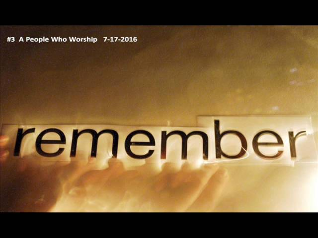 REMEMBERING WHO WE ARE  #3 A People Who Worship  July 17 2016